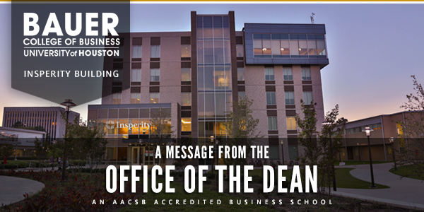 C. T. Bauer College of Business | A Message from the Office of the Dean